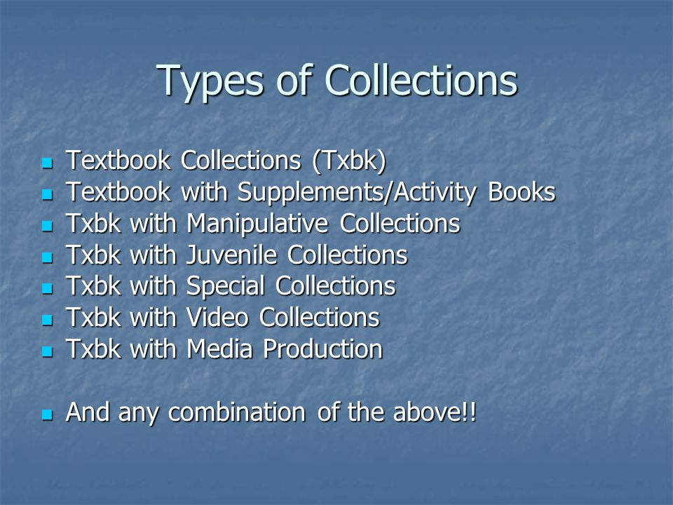 Types of Collections Textbook Collections (Txbk) Textbook Collections (Txbk) Textbook with Supplements/Activity Books Textbook with Supplements/Activity Books Txbk with Manipulative Collections Txbk with Manipulative Collections Txbk with Juvenile Collections Txbk with Juvenile Collections Txbk with Special Collections Txbk with Special Collections Txbk with Video Collections Txbk with Video Collections Txbk with Media Production Txbk with Media Production And any combination of the above!.