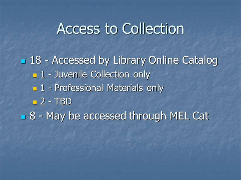 Access to Collection 18 - Accessed by Library Online Catalog 18 - Accessed by Library Online Catalog 1 - Juvenile Collection only 1 - Juvenile Collection only 1 - Professional Materials only 1 - Professional Materials only 2 - TBD 2 - TBD 8 - May be accessed through MEL Cat 8 - May be accessed through MEL Cat