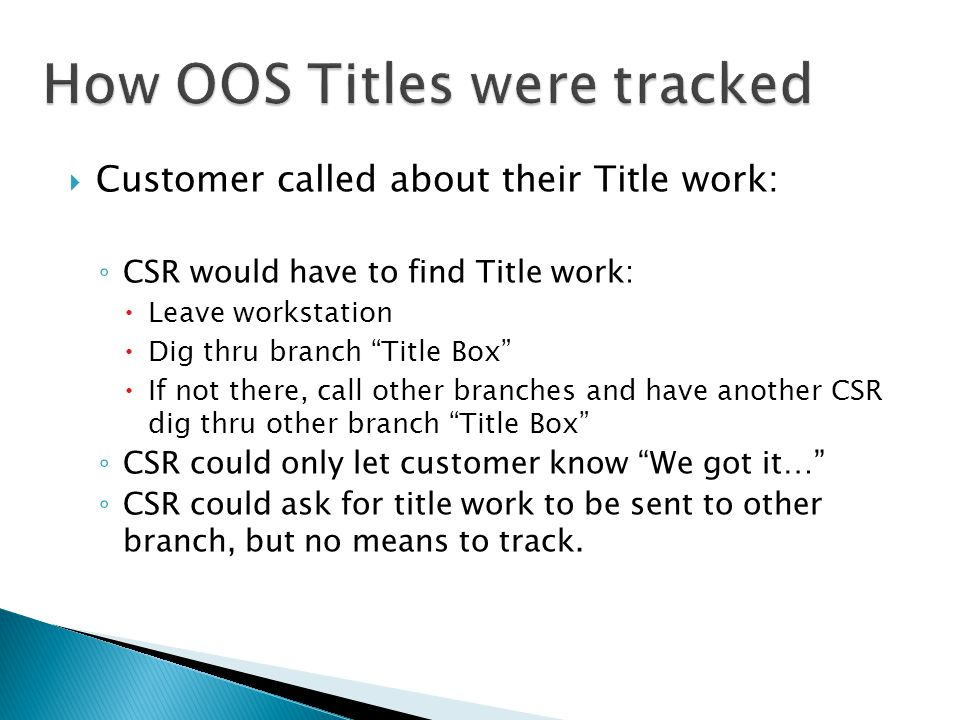  Customer called about their Title work: ◦ CSR would have to find Title work:  Leave workstation  Dig thru branch Title Box  If not there, call other branches and have another CSR dig thru other branch Title Box ◦ CSR could only let customer know We got it… ◦ CSR could ask for title work to be sent to other branch, but no means to track.