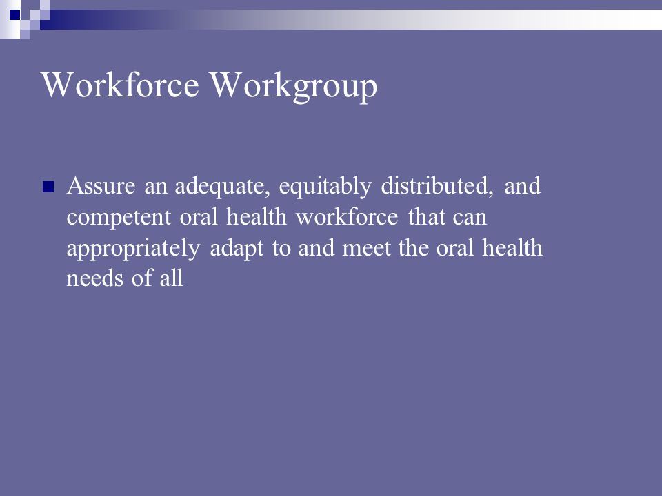 Workforce Workgroup Assure an adequate, equitably distributed, and competent oral health workforce that can appropriately adapt to and meet the oral health needs of all
