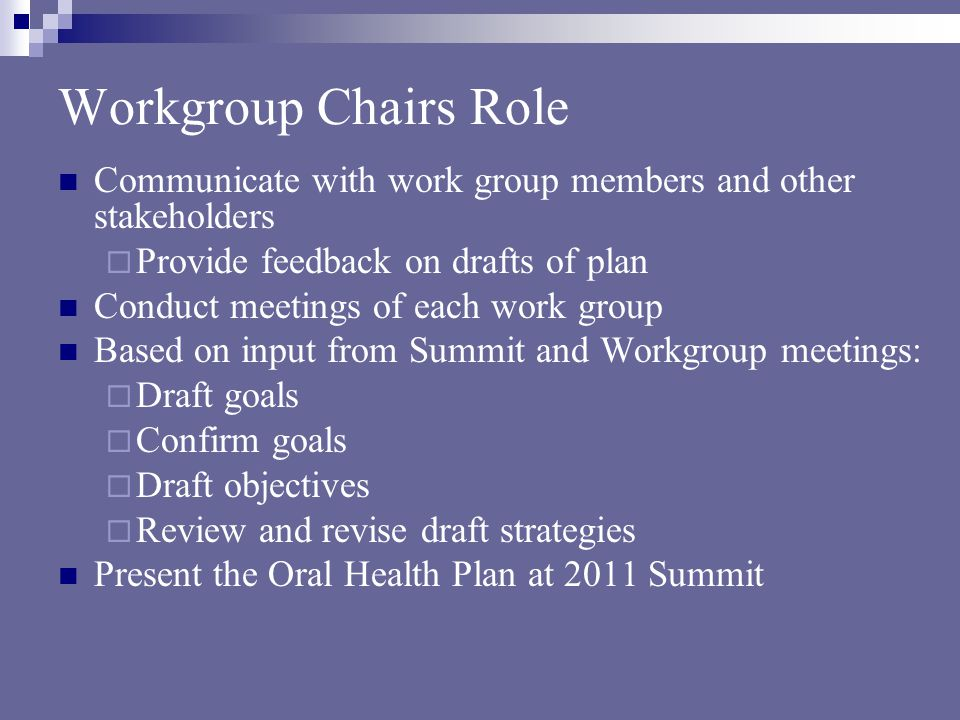 Workgroup Chairs Role Communicate with work group members and other stakeholders  Provide feedback on drafts of plan Conduct meetings of each work group Based on input from Summit and Workgroup meetings:  Draft goals  Confirm goals  Draft objectives  Review and revise draft strategies Present the Oral Health Plan at 2011 Summit