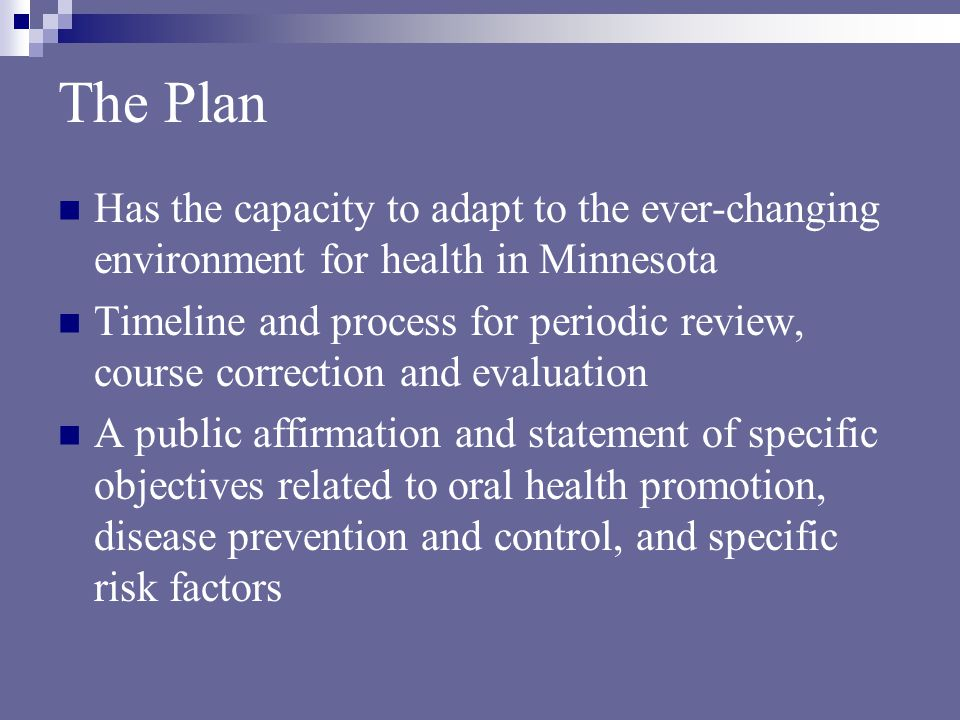 The Plan Has the capacity to adapt to the ever-changing environment for health in Minnesota Timeline and process for periodic review, course correction and evaluation A public affirmation and statement of specific objectives related to oral health promotion, disease prevention and control, and specific risk factors