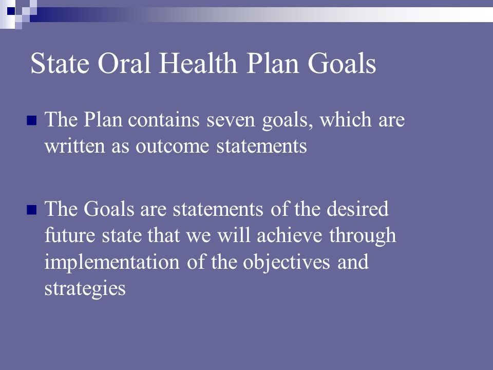State Oral Health Plan Goals The Plan contains seven goals, which are written as outcome statements The Goals are statements of the desired future state that we will achieve through implementation of the objectives and strategies