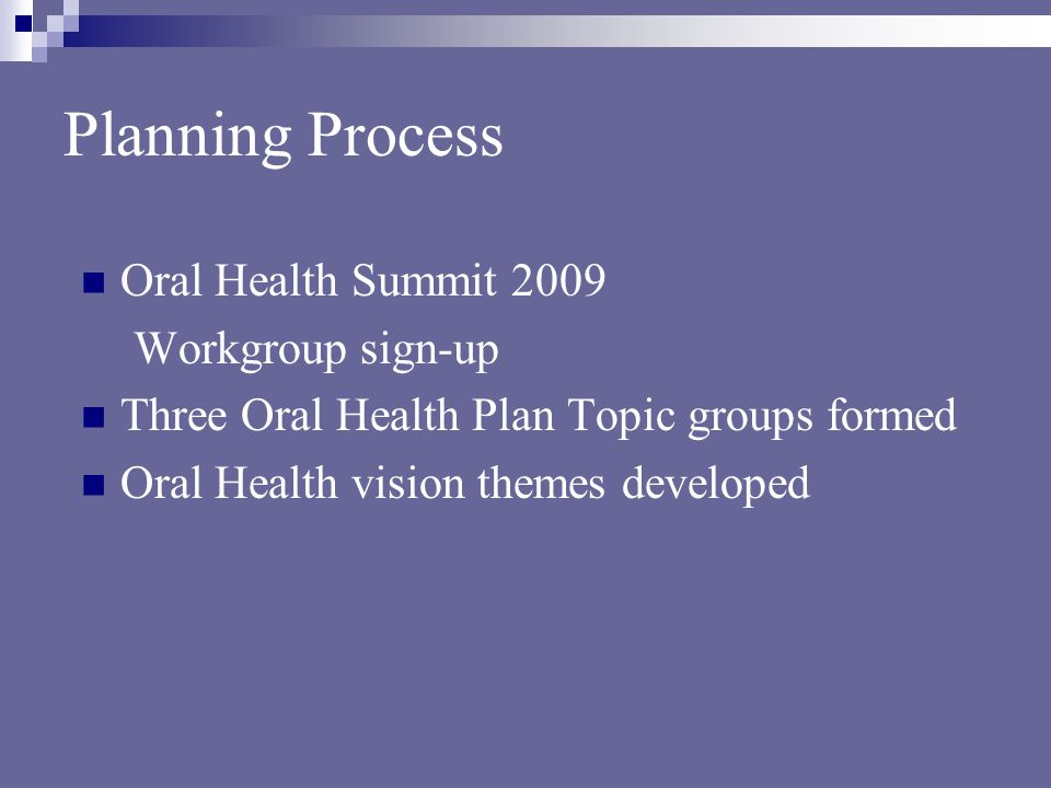 Planning Process Oral Health Summit 2009 Workgroup sign-up Three Oral Health Plan Topic groups formed Oral Health vision themes developed