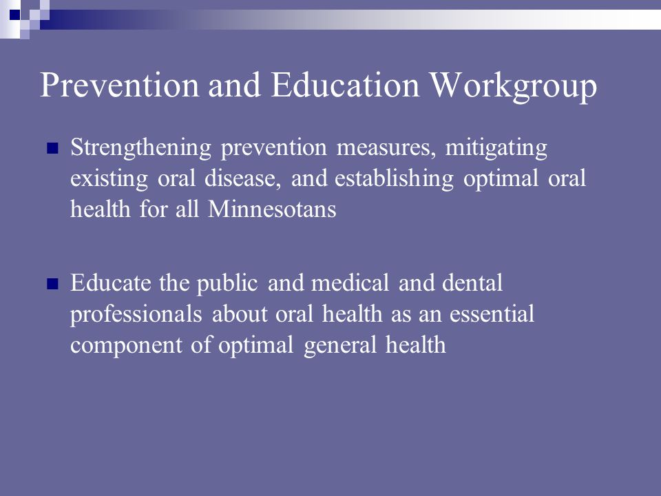 Prevention and Education Workgroup Strengthening prevention measures, mitigating existing oral disease, and establishing optimal oral health for all Minnesotans Educate the public and medical and dental professionals about oral health as an essential component of optimal general health