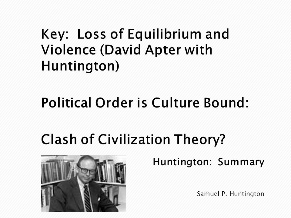 Samuel P. Huntington Key: Loss of Equilibrium and Violence (David Apter with Huntington) Political Order is Culture Bound: Clash of Civilization Theor