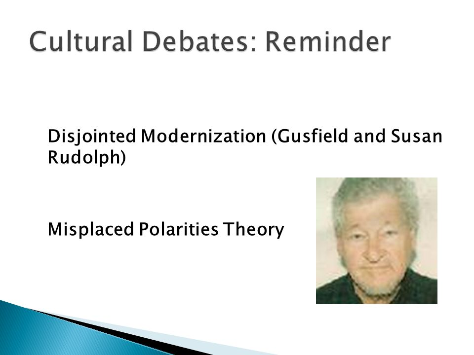 Disjointed Modernization (Gusfield and Susan Rudolph) Misplaced Polarities Theory