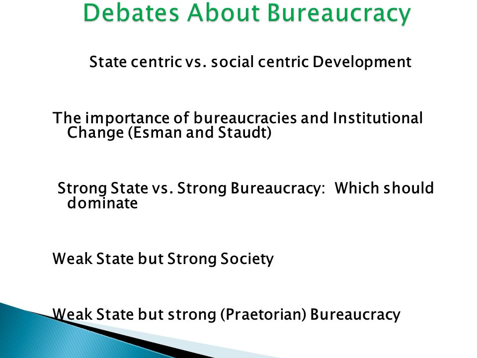 State centric vs. social centric Development The importance of bureaucracies and Institutional Change (Esman and Staudt) Strong State vs. Strong Burea