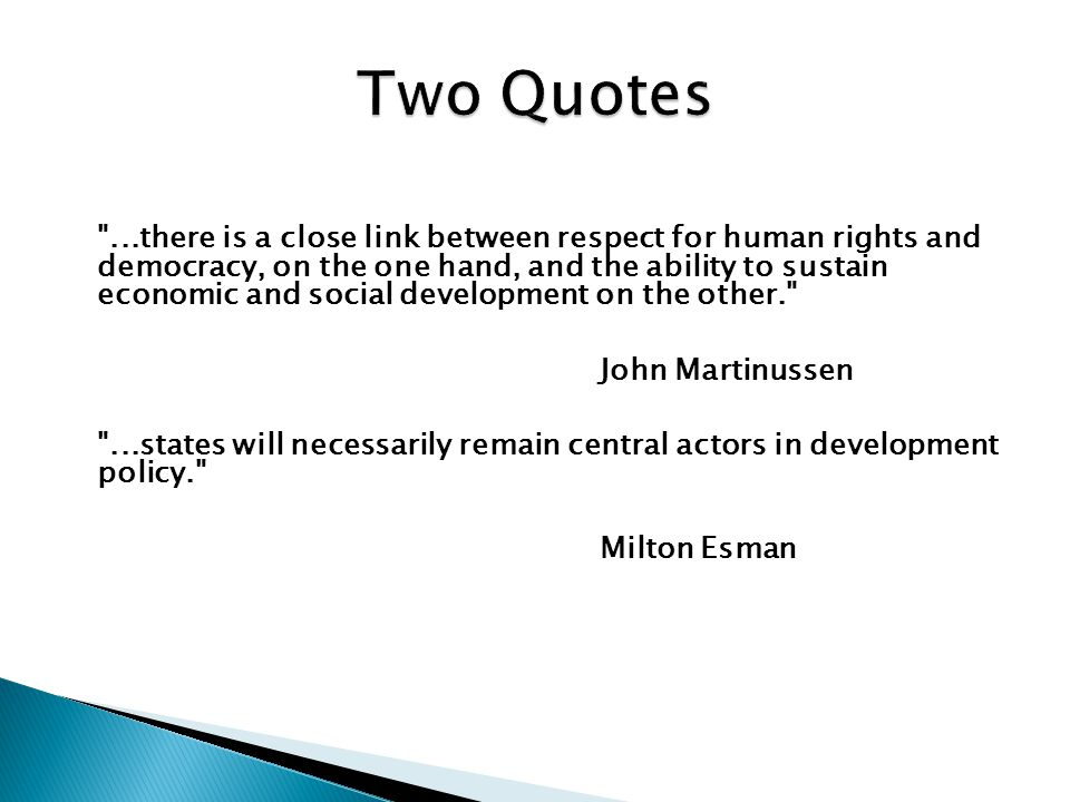 ...there is a close link between respect for human rights and democracy, on the one hand, and the ability to sustain economic and social development on the other. John Martinussen ...states will necessarily remain central actors in development policy. Milton Esman
