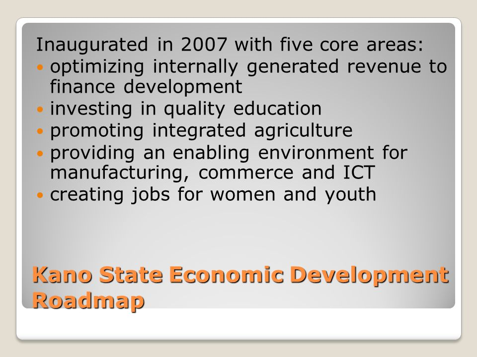 Kano State Economic Development Roadmap Inaugurated in 2007 with five core areas: optimizing internally generated revenue to finance development investing in quality education promoting integrated agriculture providing an enabling environment for manufacturing, commerce and ICT creating jobs for women and youth