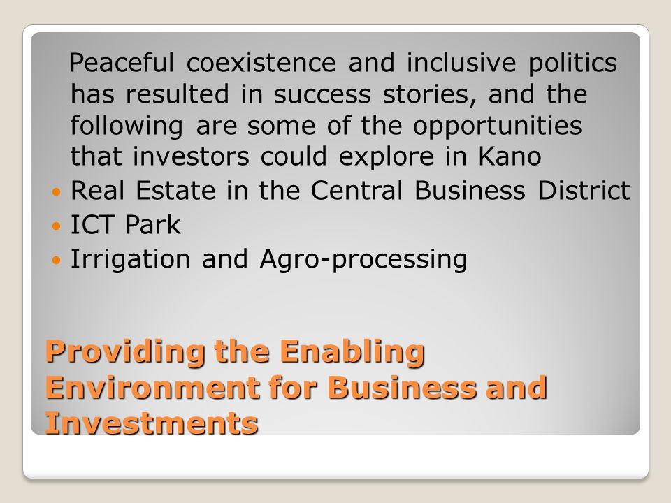 Providing the Enabling Environment for Business and Investments Peaceful coexistence and inclusive politics has resulted in success stories, and the following are some of the opportunities that investors could explore in Kano Real Estate in the Central Business District ICT Park Irrigation and Agro-processing