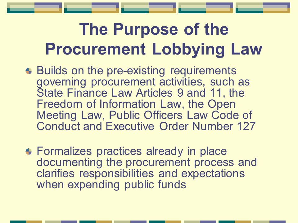 Builds on the pre-existing requirements governing procurement activities, such as State Finance Law Articles 9 and 11, the Freedom of Information Law, the Open Meeting Law, Public Officers Law Code of Conduct and Executive Order Number 127 Formalizes practices already in place documenting the procurement process and clarifies responsibilities and expectations when expending public funds The Purpose of the Procurement Lobbying Law