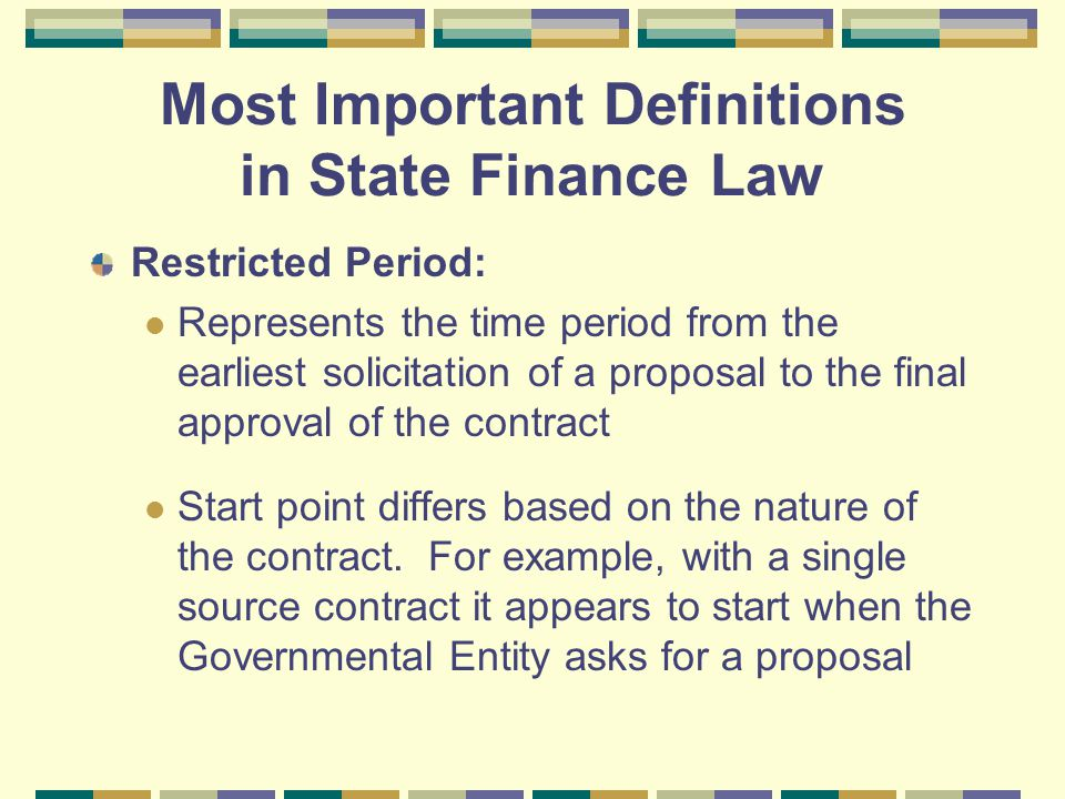 Most Important Definitions in State Finance Law Restricted Period: Represents the time period from the earliest solicitation of a proposal to the final approval of the contract Start point differs based on the nature of the contract.