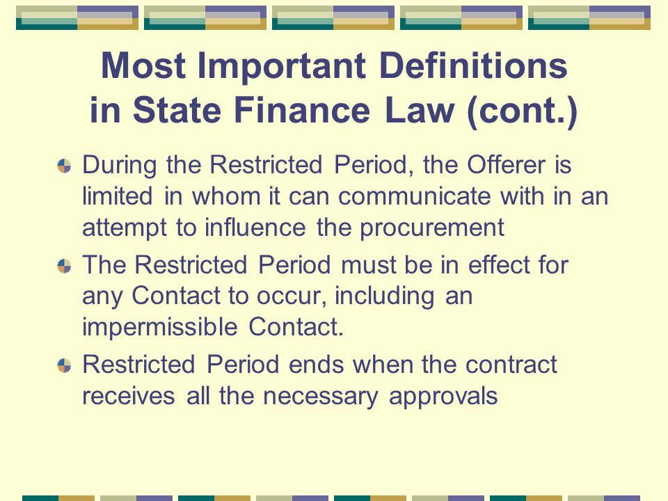 Most Important Definitions in State Finance Law (cont.) During the Restricted Period, the Offerer is limited in whom it can communicate with in an attempt to influence the procurement The Restricted Period must be in effect for any Contact to occur, including an impermissible Contact.