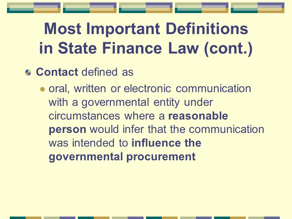 Most Important Definitions in State Finance Law (cont.) Contact defined as oral, written or electronic communication with a governmental entity under circumstances where a reasonable person would infer that the communication was intended to influence the governmental procurement