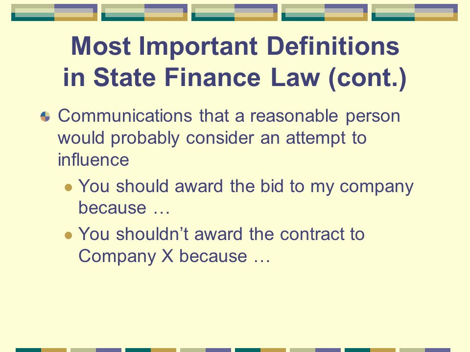 Most Important Definitions in State Finance Law (cont.) Communications that a reasonable person would probably consider an attempt to influence You should award the bid to my company because … You shouldn't award the contract to Company X because …