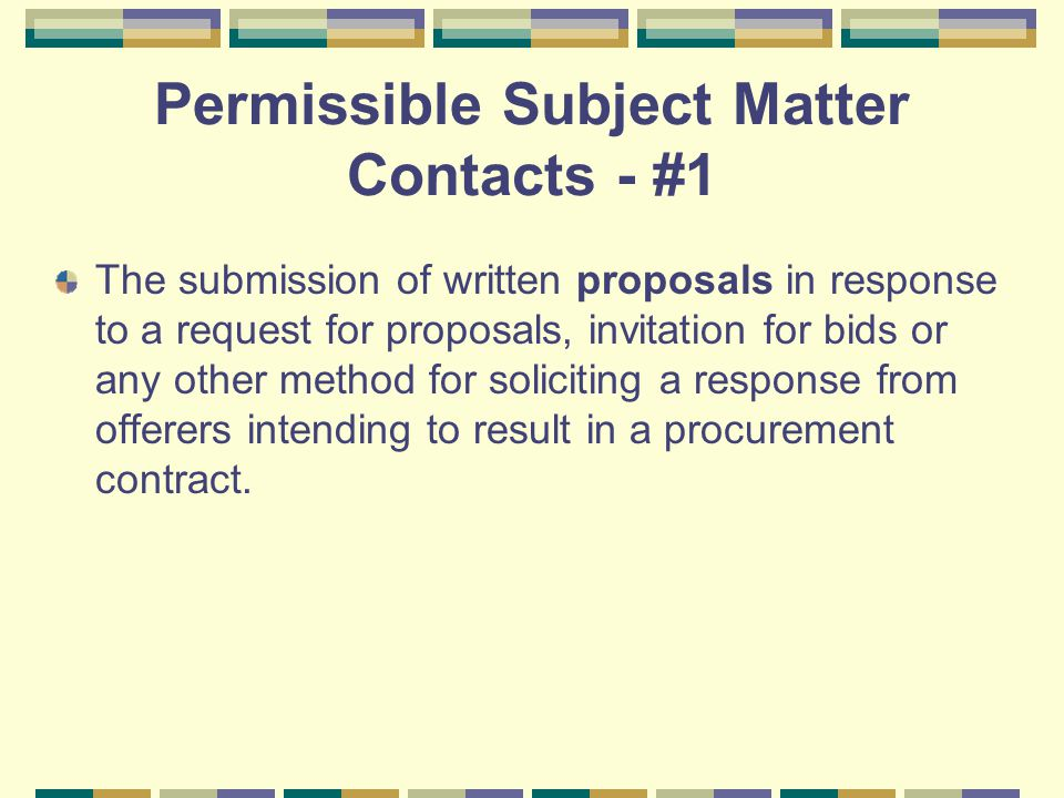 Permissible Subject Matter Contacts - #1 The submission of written proposals in response to a request for proposals, invitation for bids or any other method for soliciting a response from offerers intending to result in a procurement contract.