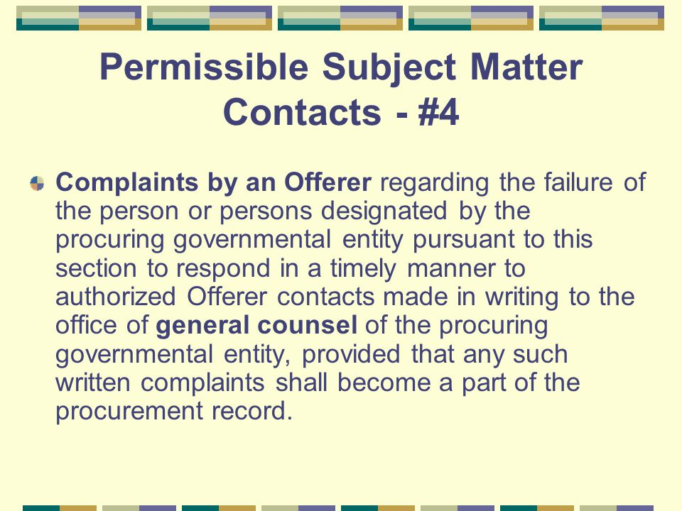 Permissible Subject Matter Contacts - #4 Complaints by an Offerer regarding the failure of the person or persons designated by the procuring governmental entity pursuant to this section to respond in a timely manner to authorized Offerer contacts made in writing to the office of general counsel of the procuring governmental entity, provided that any such written complaints shall become a part of the procurement record.