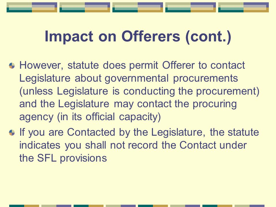 Impact on Offerers (cont.) However, statute does permit Offerer to contact Legislature about governmental procurements (unless Legislature is conducting the procurement) and the Legislature may contact the procuring agency (in its official capacity) If you are Contacted by the Legislature, the statute indicates you shall not record the Contact under the SFL provisions