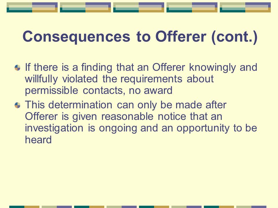 Consequences to Offerer (cont.) If there is a finding that an Offerer knowingly and willfully violated the requirements about permissible contacts, no award This determination can only be made after Offerer is given reasonable notice that an investigation is ongoing and an opportunity to be heard