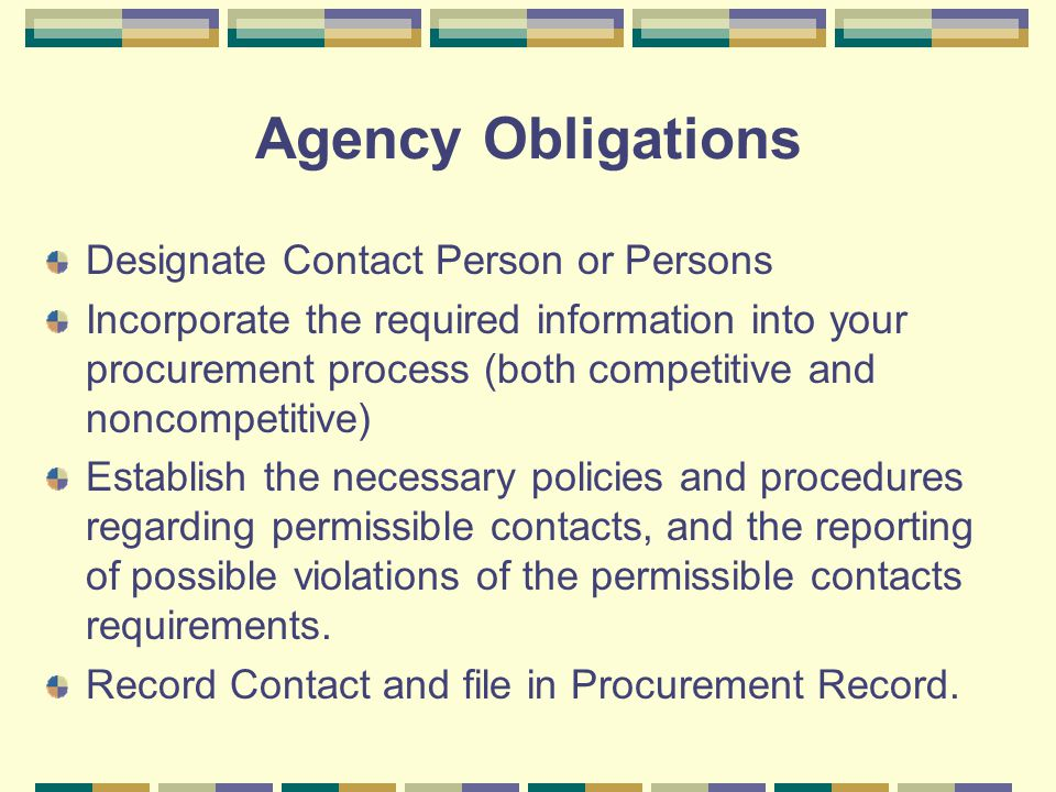 Agency Obligations Designate Contact Person or Persons Incorporate the required information into your procurement process (both competitive and noncompetitive) Establish the necessary policies and procedures regarding permissible contacts, and the reporting of possible violations of the permissible contacts requirements.