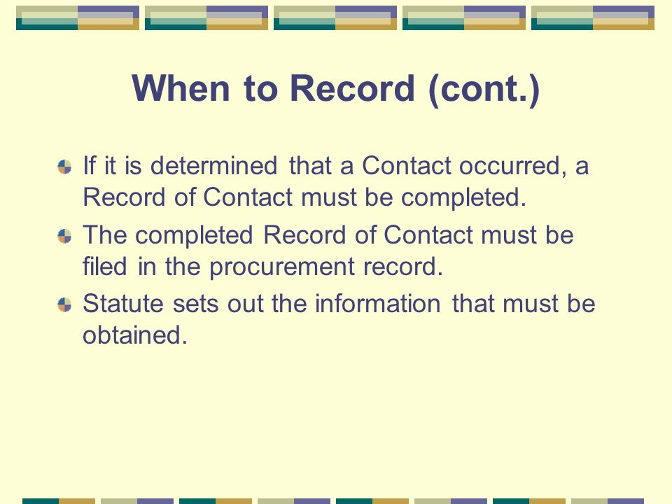 When to Record (cont.) If it is determined that a Contact occurred, a Record of Contact must be completed.
