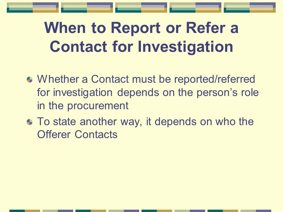 When to Report or Refer a Contact for Investigation Whether a Contact must be reported/referred for investigation depends on the person's role in the procurement To state another way, it depends on who the Offerer Contacts