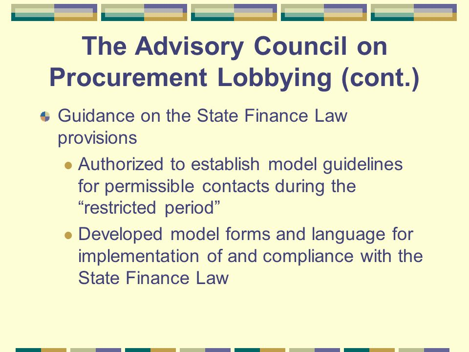 The Advisory Council on Procurement Lobbying (cont.) Guidance on the State Finance Law provisions Authorized to establish model guidelines for permissible contacts during the restricted period Developed model forms and language for implementation of and compliance with the State Finance Law