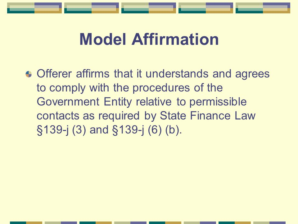 Model Affirmation Offerer affirms that it understands and agrees to comply with the procedures of the Government Entity relative to permissible contacts as required by State Finance Law §139-j (3) and §139-j (6) (b).