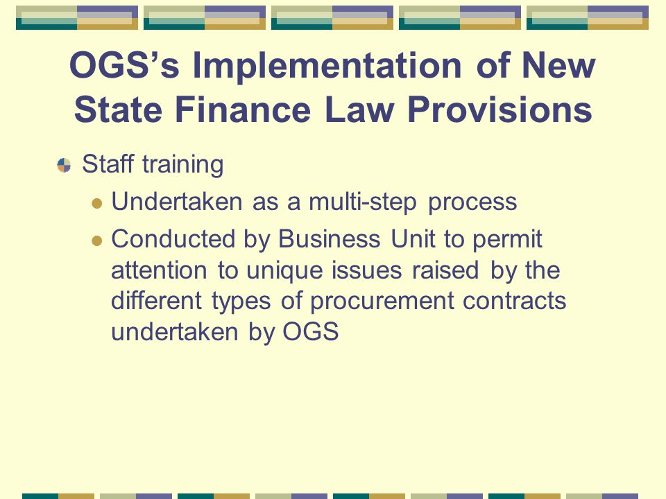OGS's Implementation of New State Finance Law Provisions Staff training Undertaken as a multi-step process Conducted by Business Unit to permit attention to unique issues raised by the different types of procurement contracts undertaken by OGS