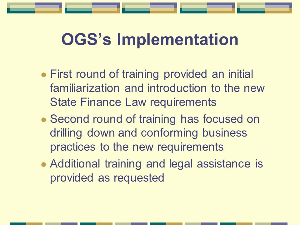 OGS's Implementation First round of training provided an initial familiarization and introduction to the new State Finance Law requirements Second round of training has focused on drilling down and conforming business practices to the new requirements Additional training and legal assistance is provided as requested