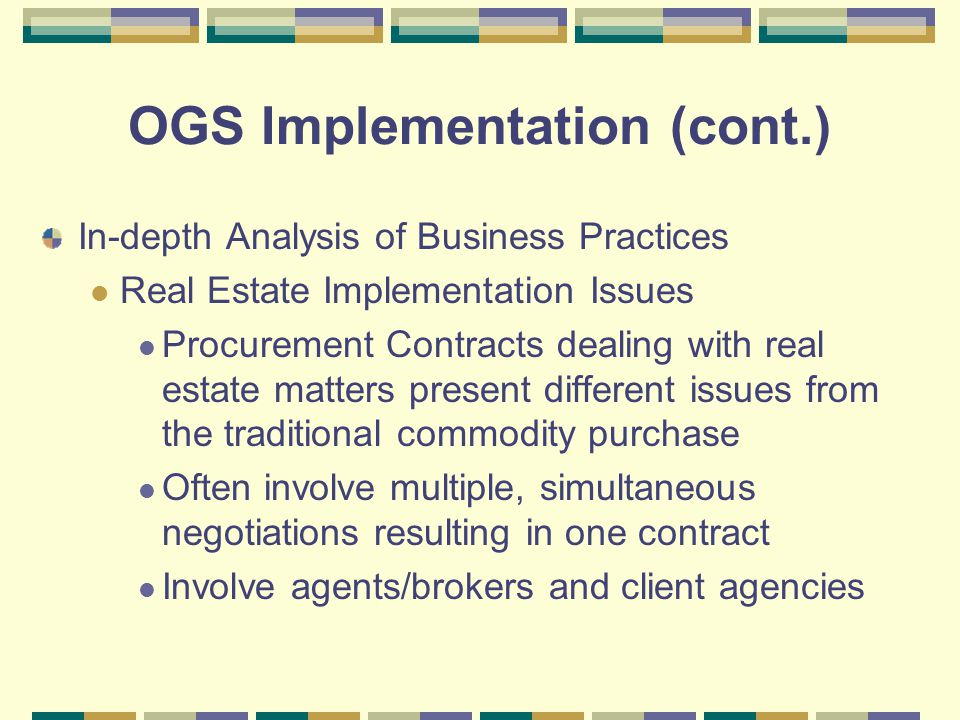 OGS Implementation (cont.) In-depth Analysis of Business Practices Real Estate Implementation Issues Procurement Contracts dealing with real estate matters present different issues from the traditional commodity purchase Often involve multiple, simultaneous negotiations resulting in one contract Involve agents/brokers and client agencies