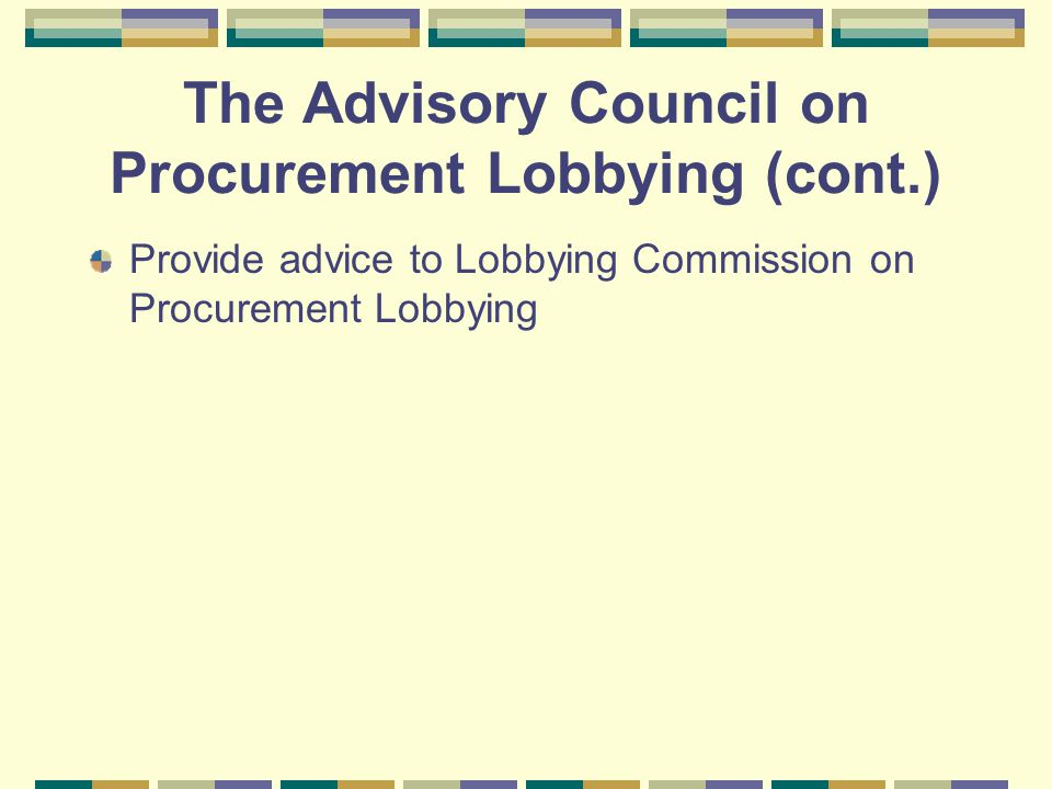 The Advisory Council on Procurement Lobbying (cont.) Provide advice to Lobbying Commission on Procurement Lobbying