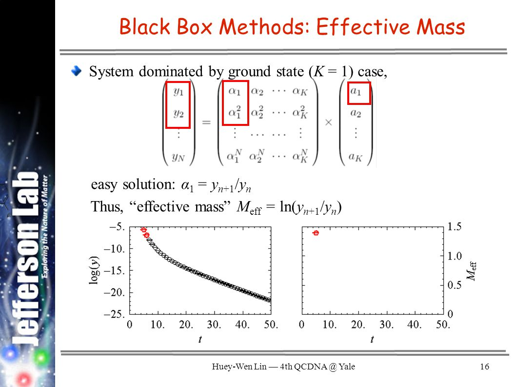 Huey-Wen Lin — 4th QCDNA @ Yale16 Black Box Methods: Effective Mass System dominated by ground state (K = 1) case, easy solution: α 1 = y n+1 /y n Thus, effective mass M eff = ln(y n+1 /y n )
