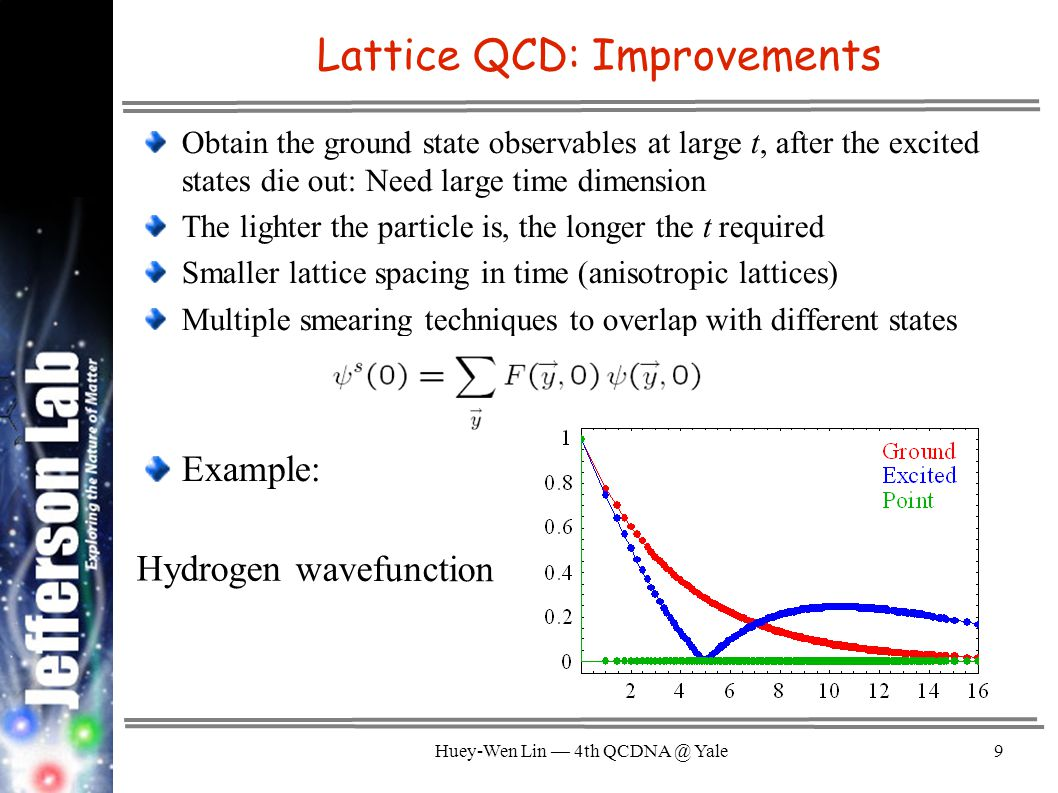 Huey-Wen Lin — 4th QCDNA @ Yale9 Lattice QCD: Improvements Obtain the ground state observables at large t, after the excited states die out: Need large time dimension The lighter the particle is, the longer the t required Smaller lattice spacing in time (anisotropic lattices) Multiple smearing techniques to overlap with different states Example: Hydrogen wavefunction
