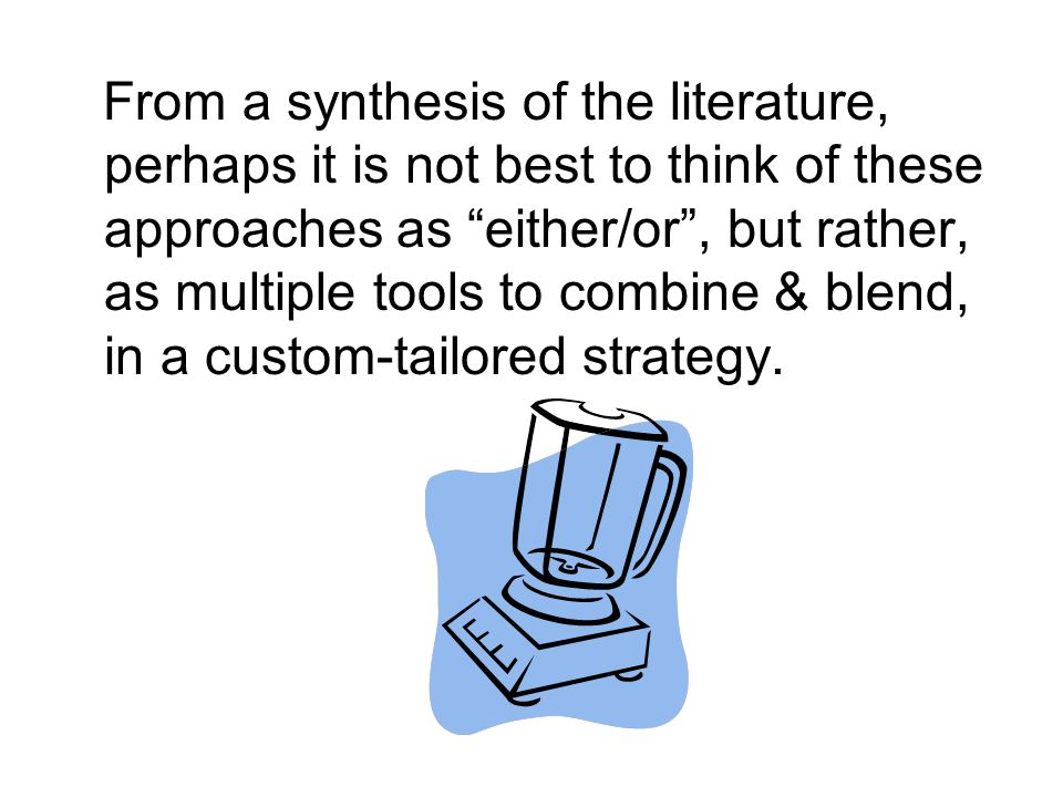 From a synthesis of the literature, perhaps it is not best to think of these approaches as either/or , but rather, as multiple tools to combine & blend, in a custom-tailored strategy.