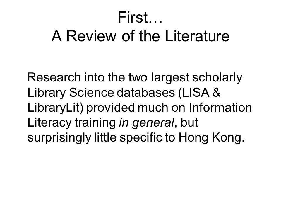 First… A Review of the Literature Research into the two largest scholarly Library Science databases (LISA & LibraryLit) provided much on Information Literacy training in general, but surprisingly little specific to Hong Kong.