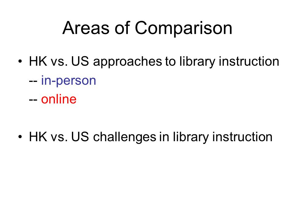 Areas of Comparison HK vs. US approaches to library instruction -- in-person -- online HK vs.