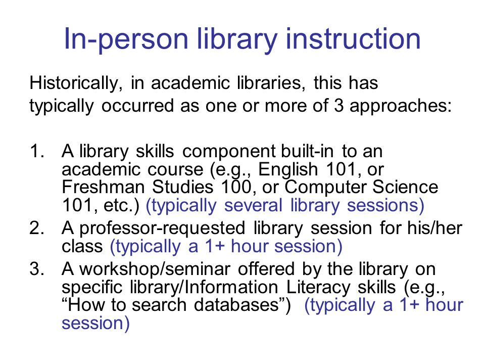 In-person library instruction Historically, in academic libraries, this has typically occurred as one or more of 3 approaches: 1.A library skills component built-in to an academic course (e.g., English 101, or Freshman Studies 100, or Computer Science 101, etc.) (typically several library sessions) 2.A professor-requested library session for his/her class (typically a 1+ hour session) 3.A workshop/seminar offered by the library on specific library/Information Literacy skills (e.g., How to search databases ) (typically a 1+ hour session)