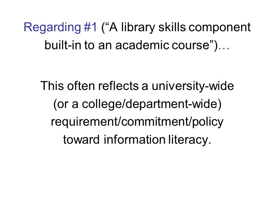 Regarding #1 ( A library skills component built-in to an academic course )… This often reflects a university-wide (or a college/department-wide) requirement/commitment/policy toward information literacy.