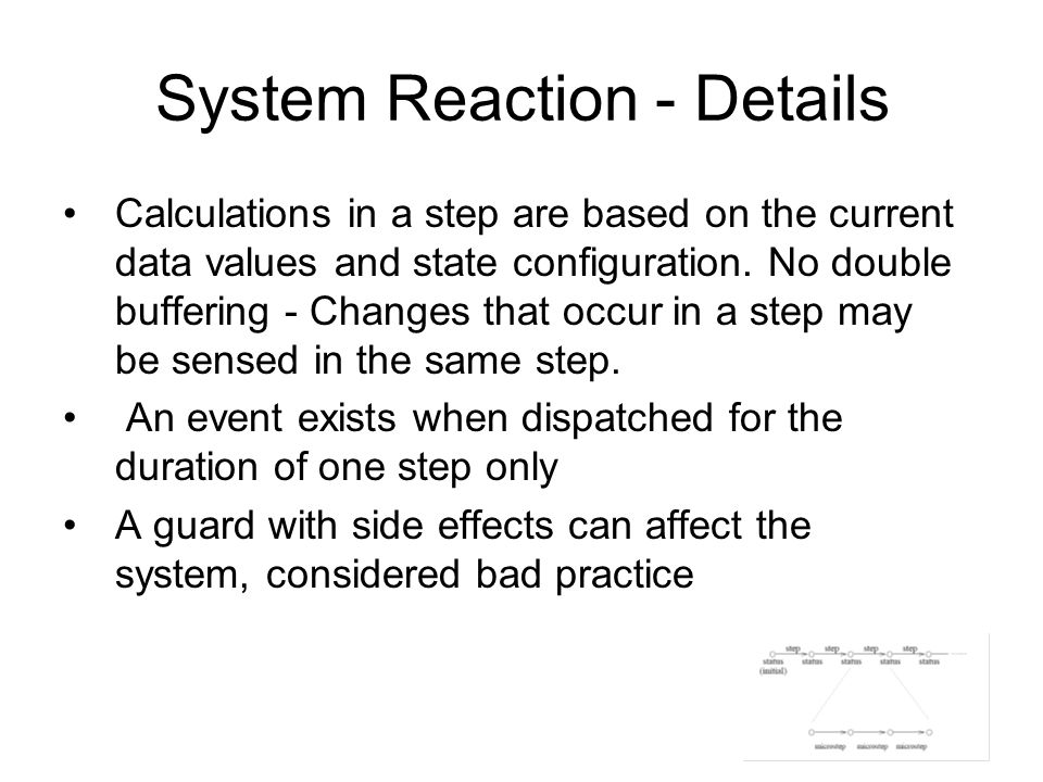 System Reaction - Details Calculations in a step are based on the current data values and state configuration. No double buffering - Changes that occu