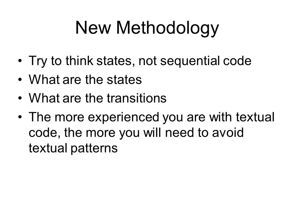 New Methodology Try to think states, not sequential code What are the states What are the transitions The more experienced you are with textual code,