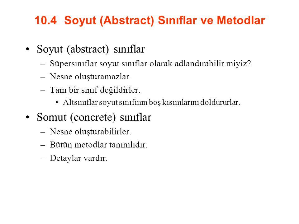 10.4 Soyut (Abstract) Sınıflar ve Metodlar Soyut (abstract) sınıflar –Süpersınıflar soyut sınıflar olarak adlandırabilir miyiz? –Nesne oluşturamazlar.