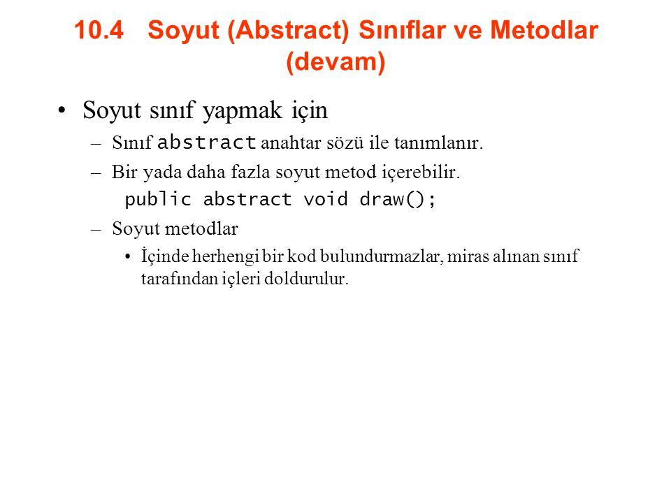 10.4 Soyut (Abstract) Sınıflar ve Metodlar (devam) Soyut sınıf yapmak için –Sınıf abstract anahtar sözü ile tanımlanır. –Bir yada daha fazla soyut met