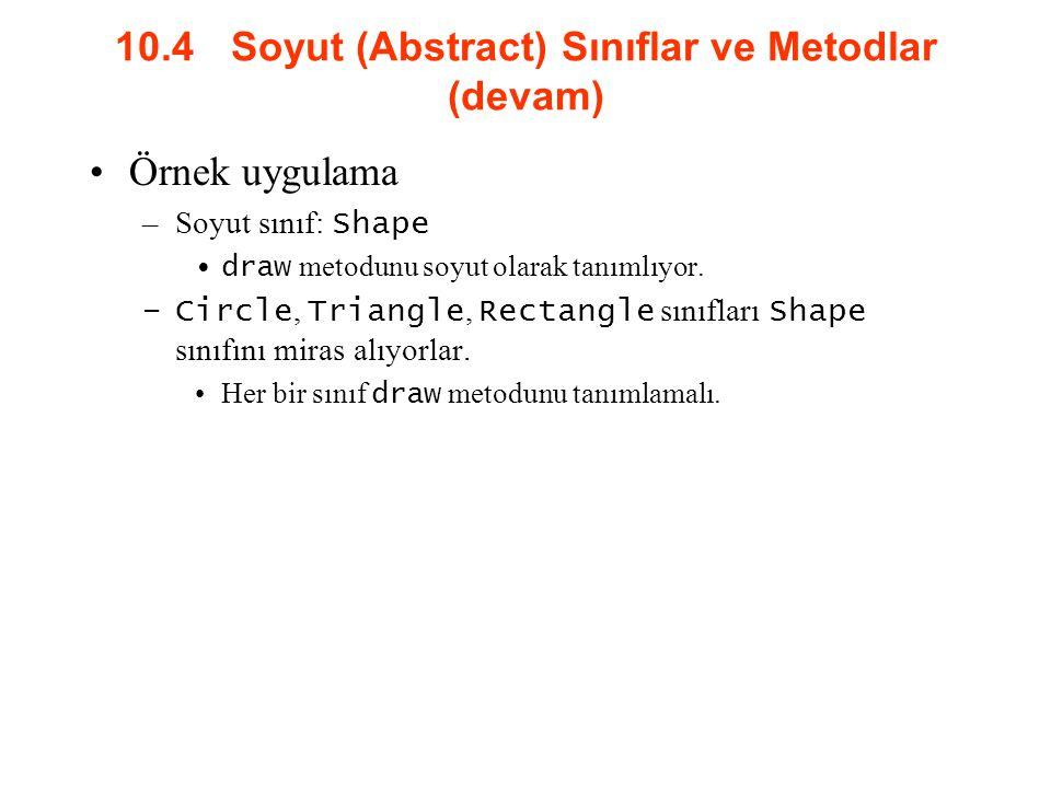 10.4 Soyut (Abstract) Sınıflar ve Metodlar (devam) Örnek uygulama –Soyut sınıf: Shape draw metodunu soyut olarak tanımlıyor. –Circle, Triangle, Rectan