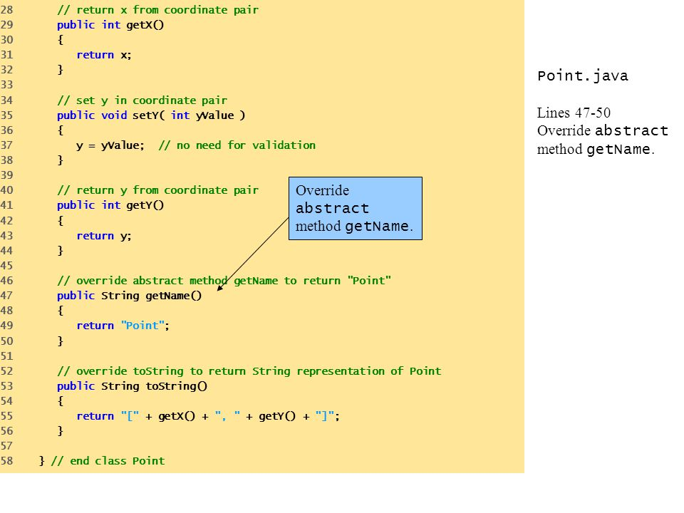 Point.java Lines 47-50 Override abstract method getName. 28 // return x from coordinate pair 29 public int getX() 30 { 31 return x; 32 } 33 34 // set