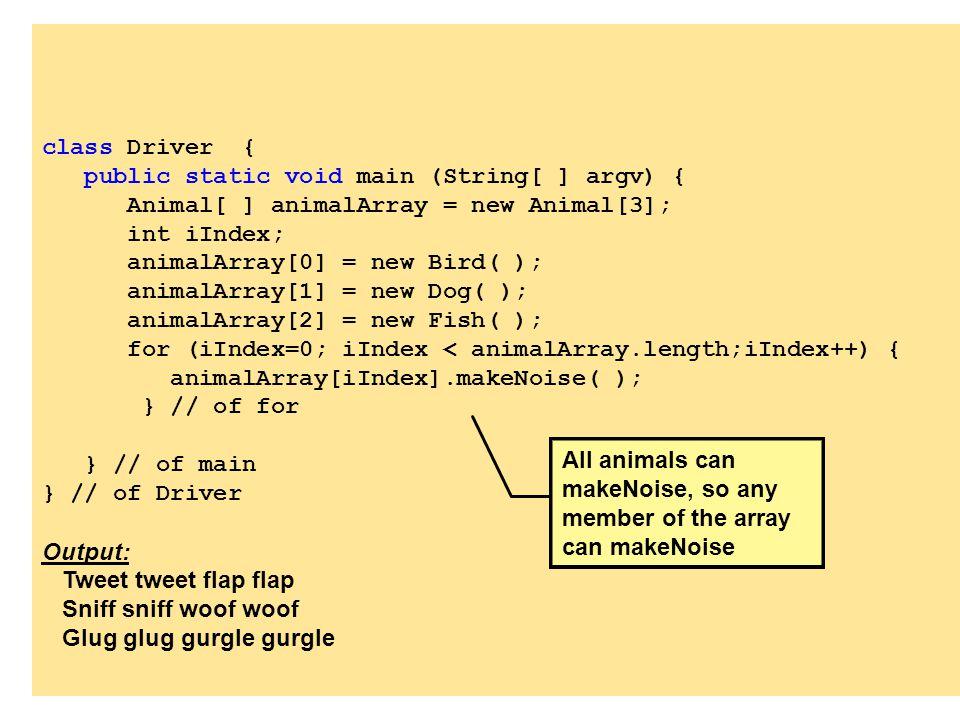 class Driver { public static void main (String[ ] argv) { Animal[ ] animalArray = new Animal[3]; int iIndex; animalArray[0] = new Bird( ); animalArray