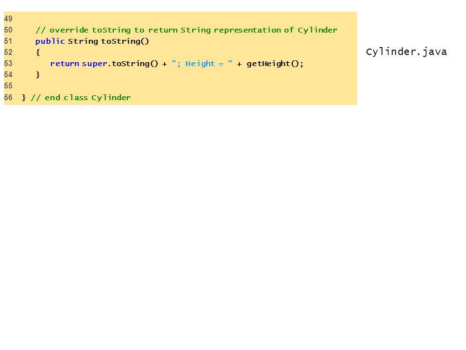 Cylinder.java 49 50 // override toString to return String representation of Cylinder 51 public String toString() 52 { 53 return super.toString() +