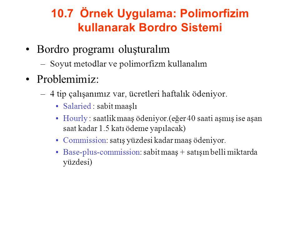 10.7 Örnek Uygulama: Polimorfizim kullanarak Bordro Sistemi Bordro programı oluşturalım –Soyut metodlar ve polimorfizm kullanalım Problemimiz: –4 tip