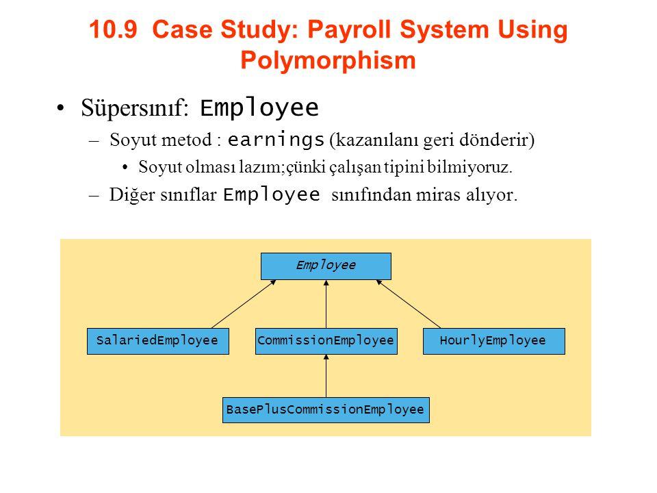 10.9 Case Study: Payroll System Using Polymorphism Süpersınıf: Employee –Soyut metod : earnings (kazanılanı geri dönderir) Soyut olması lazım;çünki ça